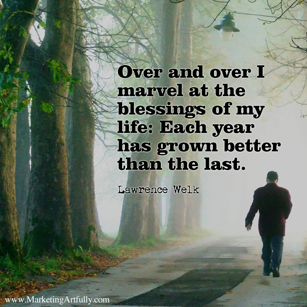 Over and over I marvel at the blessings of my life: Each year has grown better than the last. Lawrence Welk