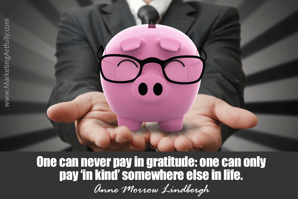 One can never pay in gratitude: one can only pay 'in kind' somewhere else in life. Anne Morrow Lindbergh