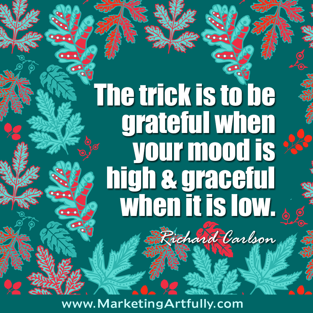 The trick is to be grateful when your mood is high and graceful when it is low. Richard Carlson #quotes
