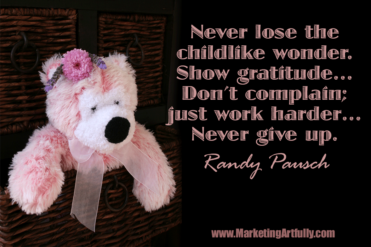 Never lose the childlike wonder. Show gratitude… Don't complain; just work harder… Never give up. Randy Pausch
