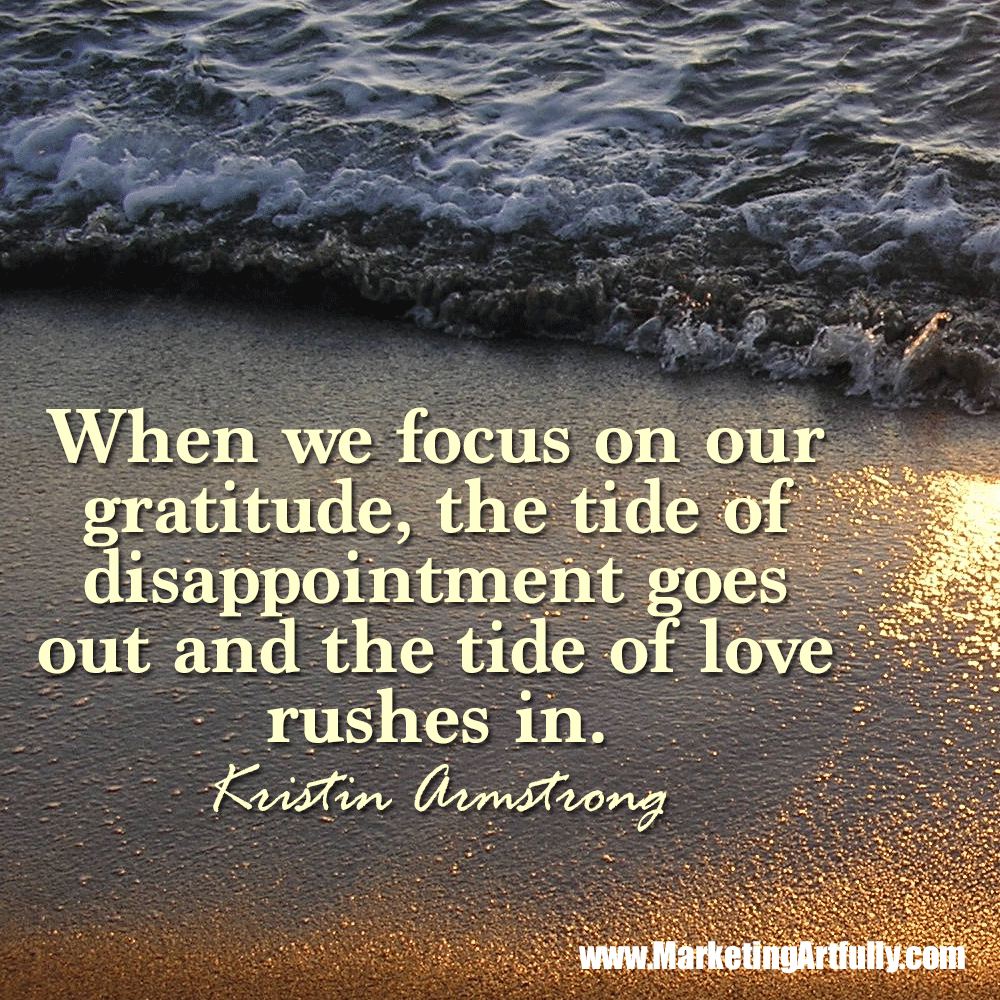 When we focus on our gratitude, the tide of disappointment goes out and the tide of love rushes in. Kristin Armstrong