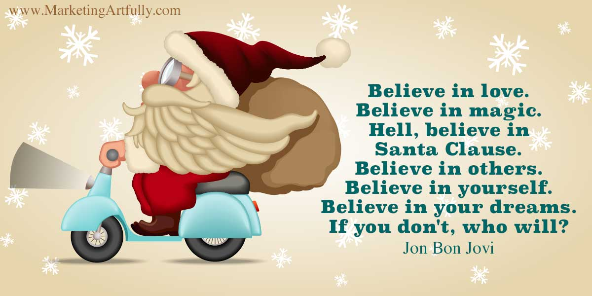 Believe in love. Believe in magic. Hell, believe in Santa Clause. Believe in others. Believe in yourself. Believe in your dreams. If you don't, who will? - Jon Bon Jovi