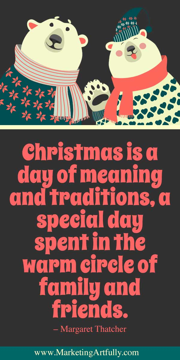 Christmas is a day of meaning and traditions, a special day spent in the warm circle of family and friends. - Margaret Thatcher