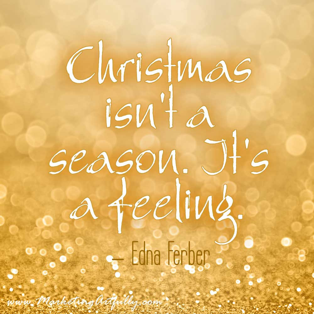Christmas Quotes For Business - Christmas Isn't A Season It Is A Feeling. Edna Ferber