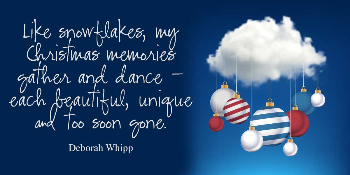 Like snowflakes, my Christmas memories gather and dance — each beautiful, unique and too soon gone. – Deborah Whipp