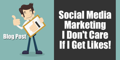 Social Media Marketing - Why I Don't Care About Likes