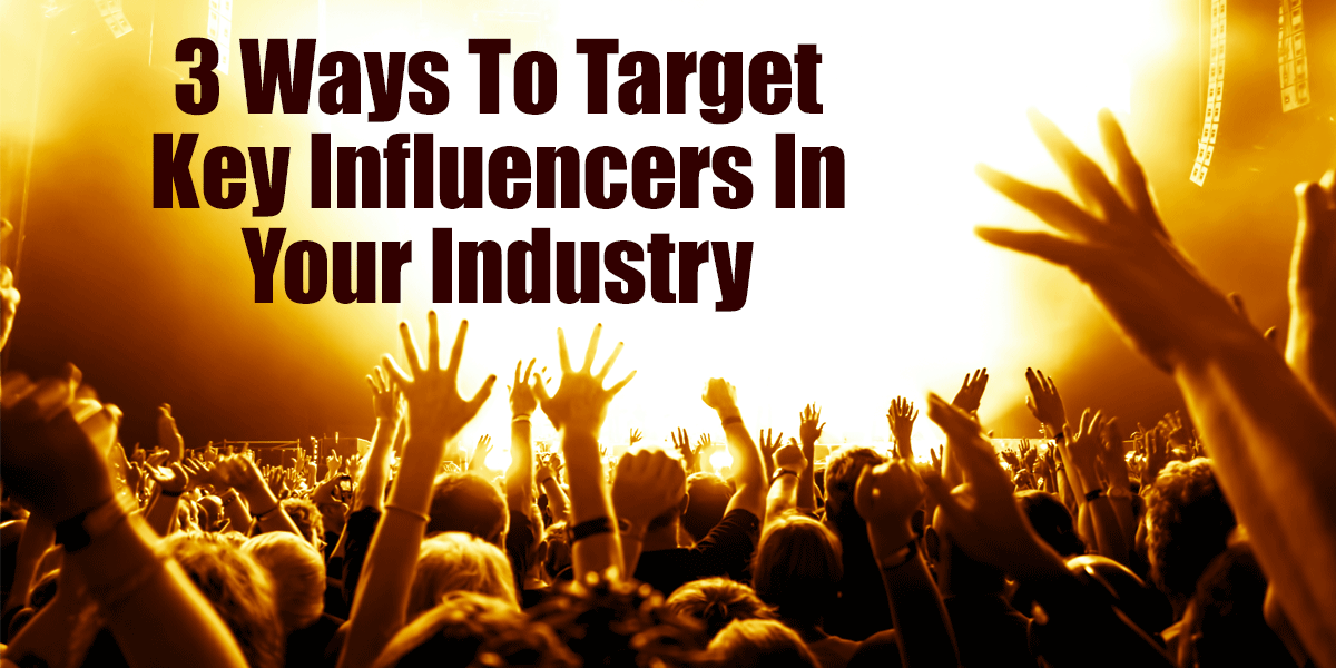 Three Ways To Target Key Influencers In Your Industry