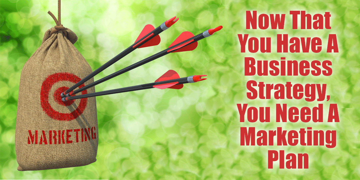 Now That You Have A Business Strategy, You Need A Marketing Plan