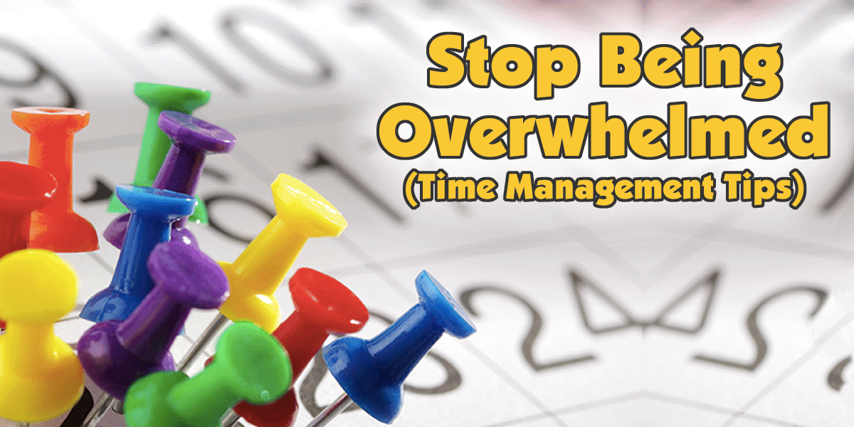 Stop Being Overwhelmed - Time Management Tips