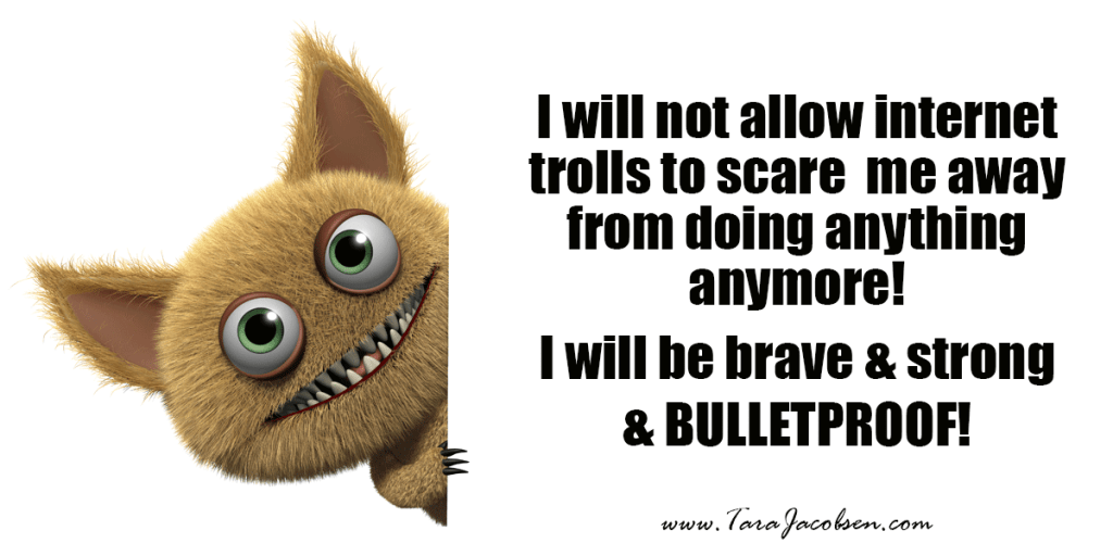 I will not allow internet trolls to scare me away from doing anything anymore! I will be brave and strong and bulletproof!