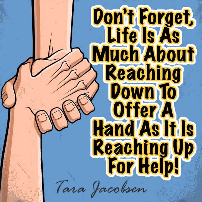Don't forget, Life Is As Much About Reaching Down To Offer A Hand Up As It Is Reaching Up For Help! Tara Jacobsen