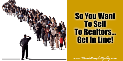 So You Want To Sell To Realtors…Get In Line!