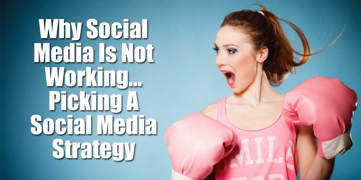 Why Social Media Is Not Working - Picking A Social Media Strategy