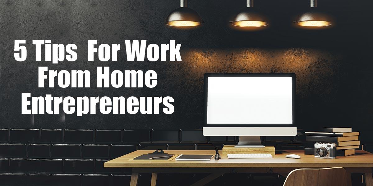 5 Tips For Work From Home Entrepreneurs