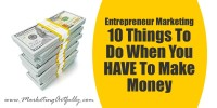 Entrepreneur Marketing – 10 Things To Do When You HAVE To Make Money