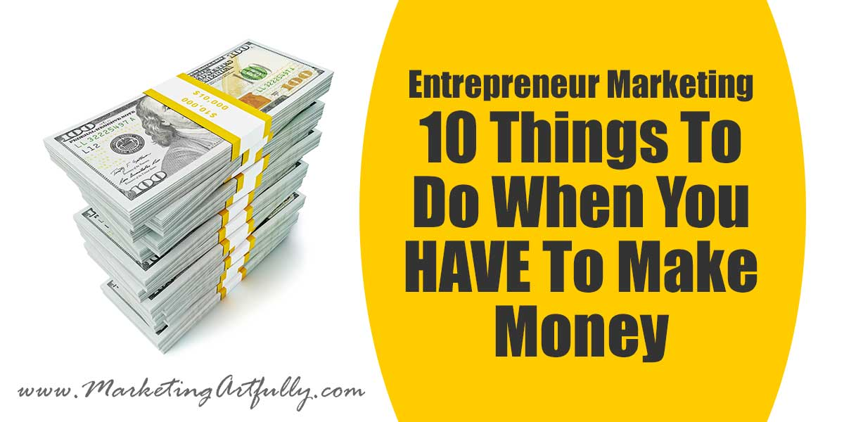 Entrepreneur Marketing - 10 Things To Do When You HAVE To Make Money