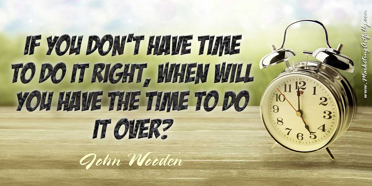 If you don't have time to do it right, when will you have the time to do it over? John Wooden