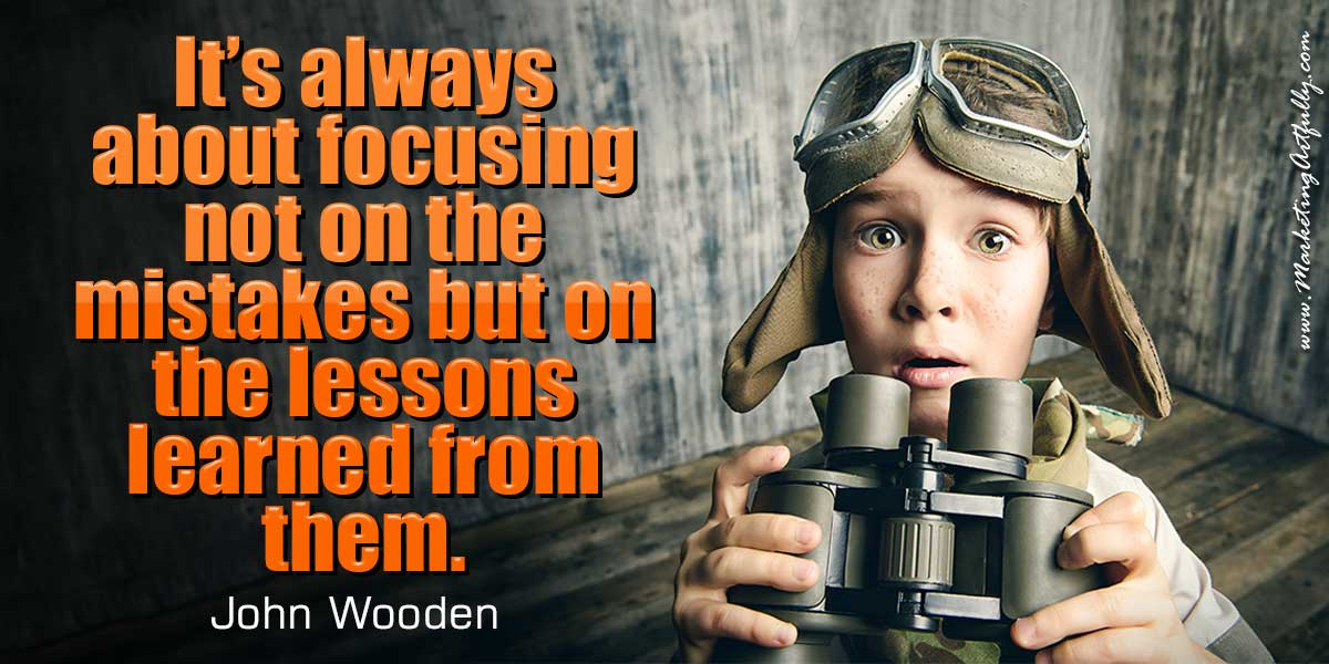 It's always about focusing not on the mistakes but on the lessons learned from them. John Wooden