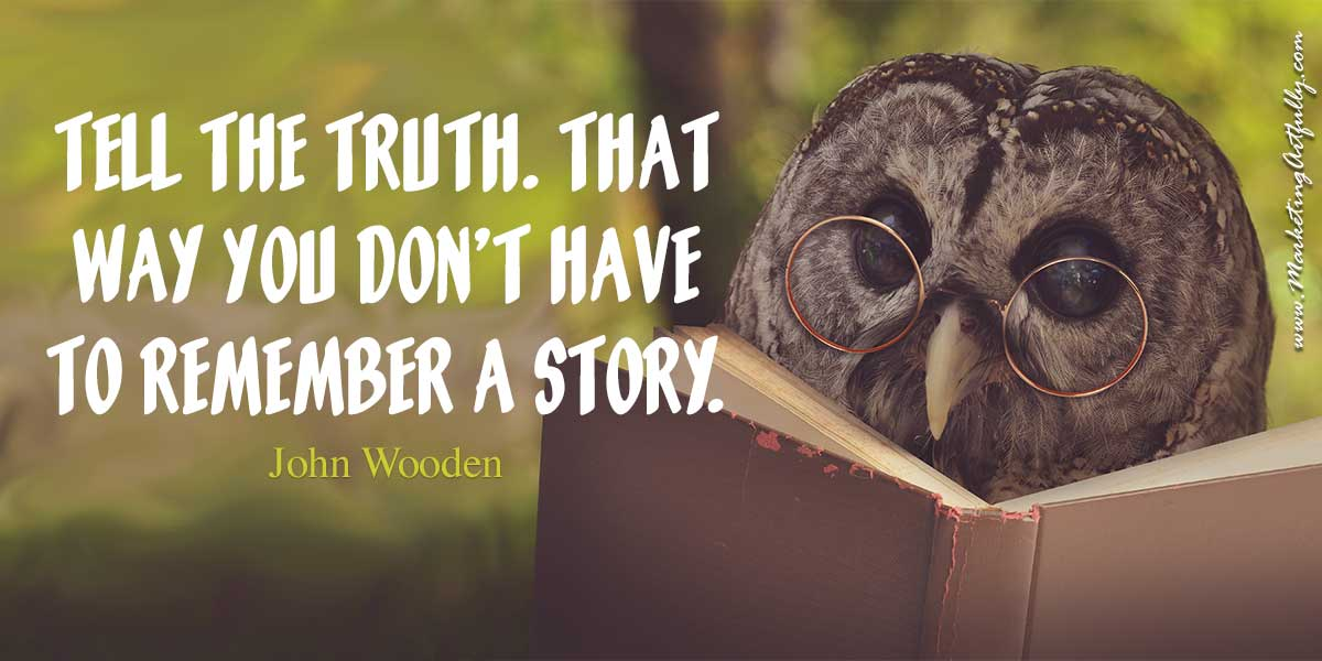 Tell the truth. That way you don't have to remember a story. John Wooden