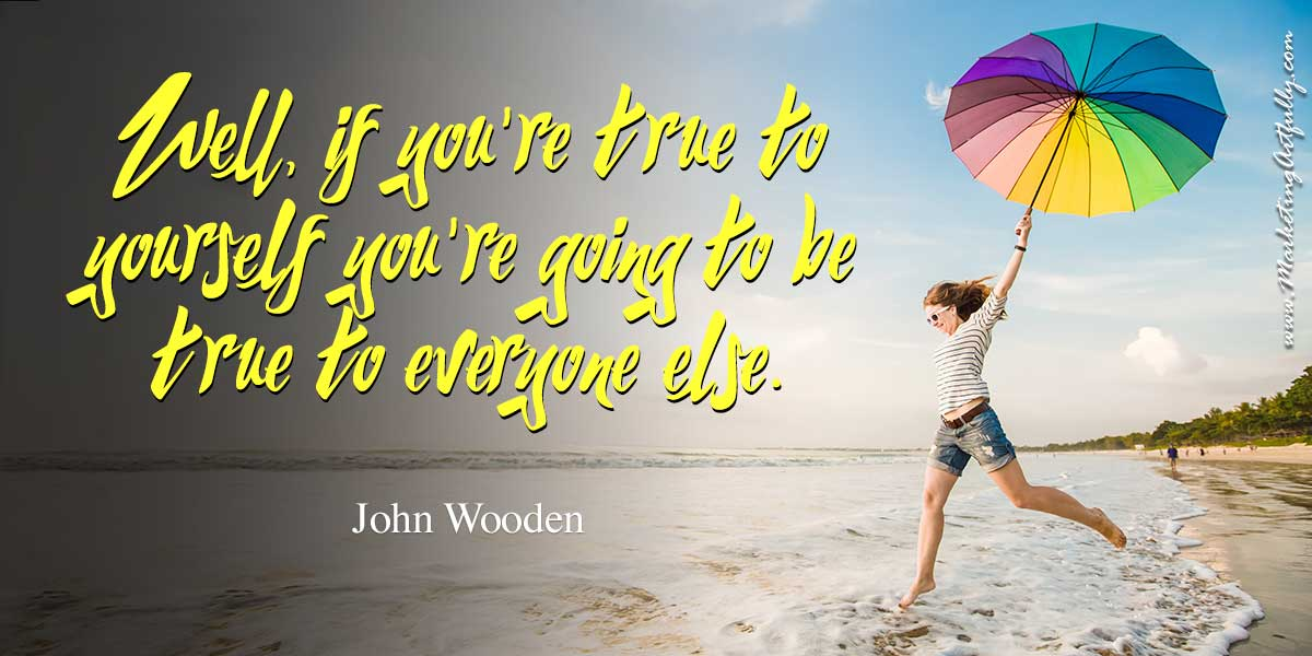 Well, if you're true to yourself you're going to be true to everyone else. John Wooden