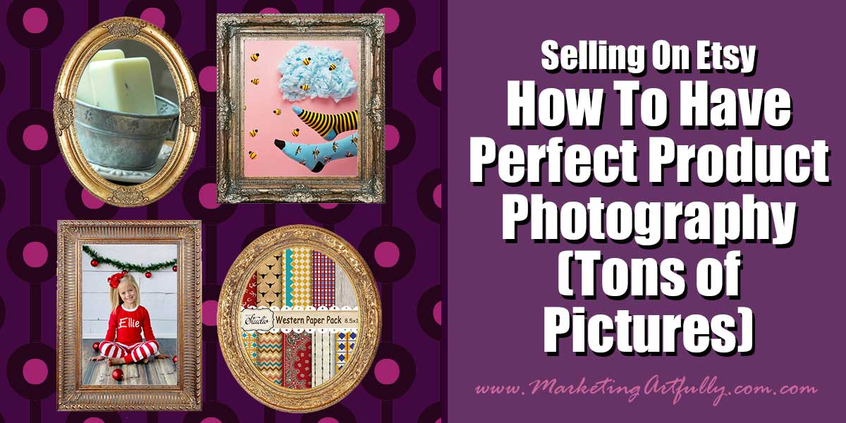 Selling On Etsy – How To Have Perfect Product Photography (Tons of Pictures)
