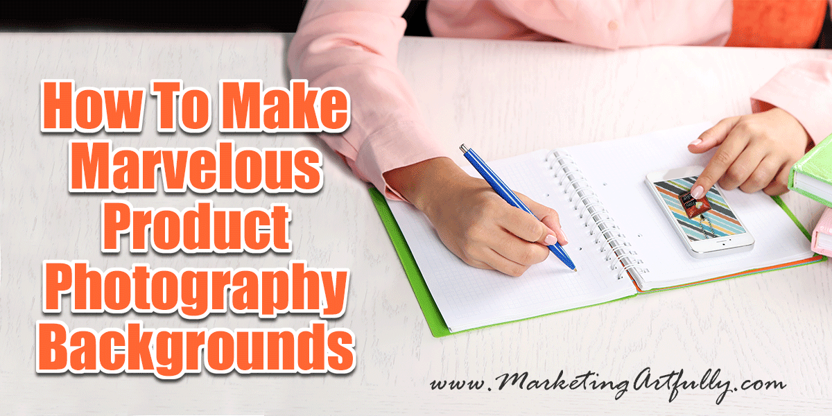 How To Make Marvelous Product Photography Backgrounds