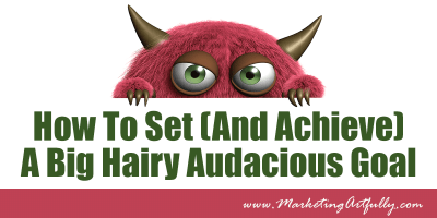 How To Set (And Achieve) A Big Hairy Audacious Goal