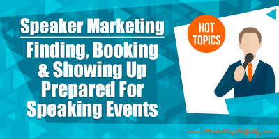 Speaker Marketing – Finding, Booking and Showing Up Prepared For Speaking Events