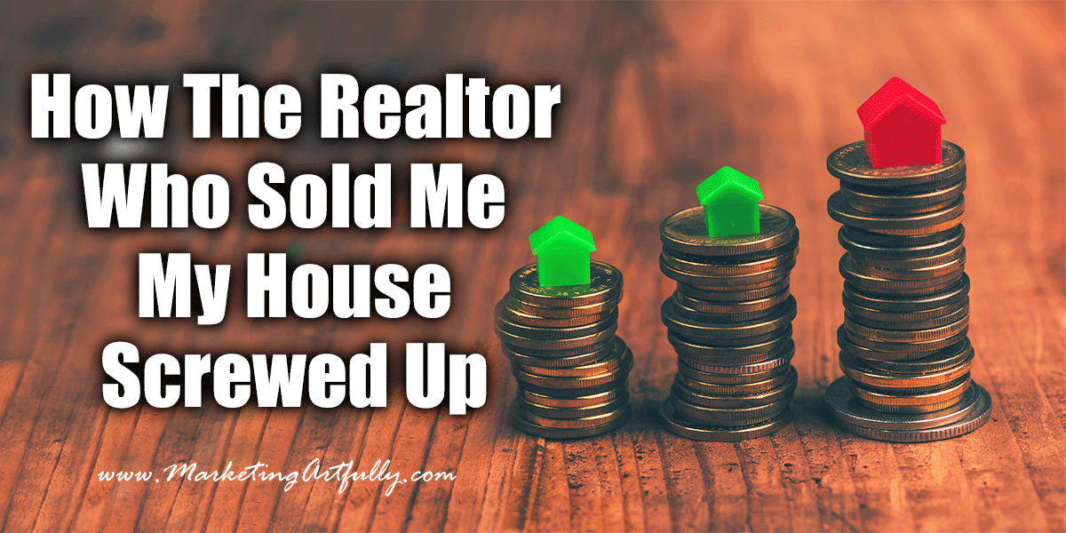 How The Real Estate Agent Who Sold Me My House Screwed Up | Real Estate Marketing