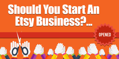 Should You Start An Etsy Business? Starting An Etsy Shop