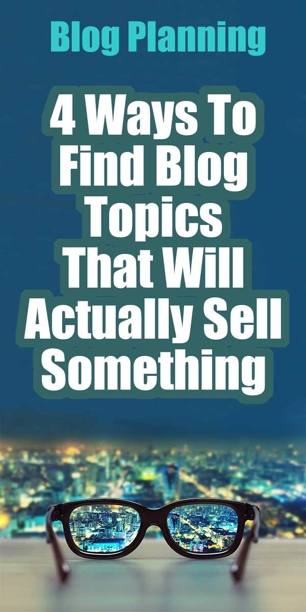 4 Ways To Find Blog Topics That Will Actually Sell Something | Blog Planning