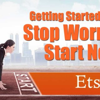 Getting Started On Etsy – Stop Worrying, Start Now