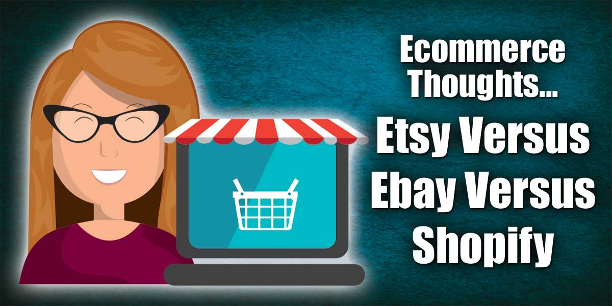 Ecommerce Thoughts...Etsy Versus Ebay Versus Shopify
