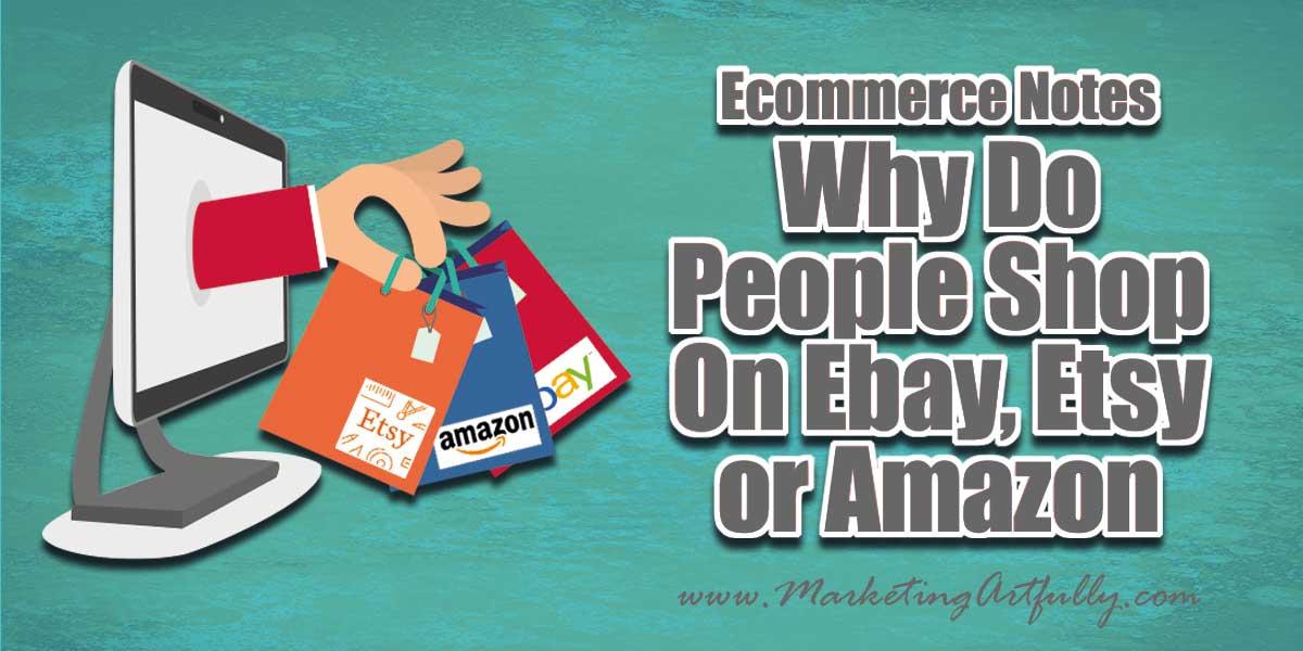 Ecommerce Notes - Why Do People Shop On Ebay, Etsy or Amazon
