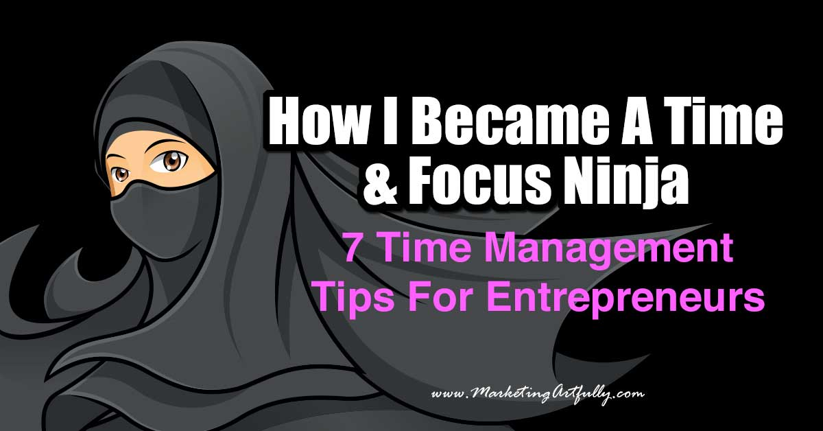 How I Became A Time and Focus Ninja - 7 Time Management Tips For Entrepreneurs