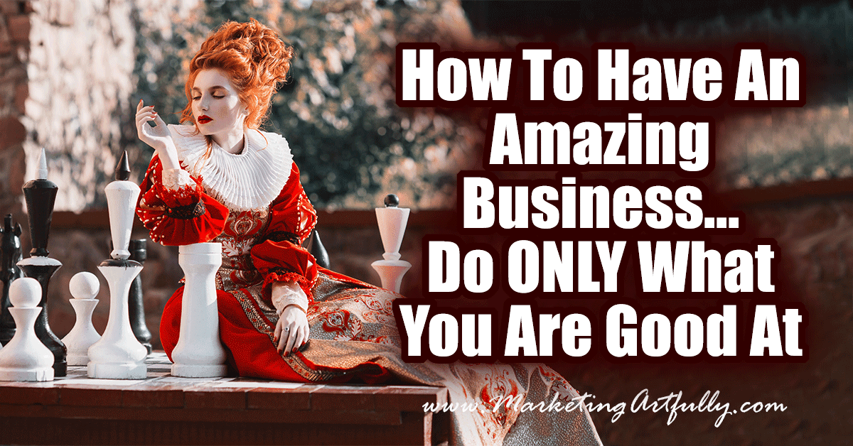 How To Have An Amazing Business... Do ONLY What You Are Good At! In business there are a million things you could do. The great thing about being an entrepreneur is that we are masters of our own domain. We choose the things to work and focus on!