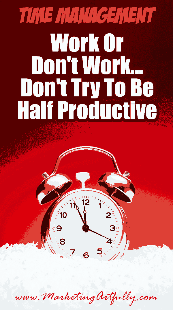"Work Or Don't Work... Don't Try To Be Half Productive...  There is a finite amount of time we all have and trying to do it ""all"" is just a lesson in doing everything half badly."