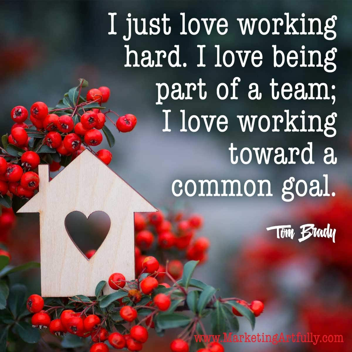 I just love working hard. I love being part of a team; I love working toward a common goal. Tom Brady ... Part of my Valentines Day quotes for business! Love quotes with pictures.