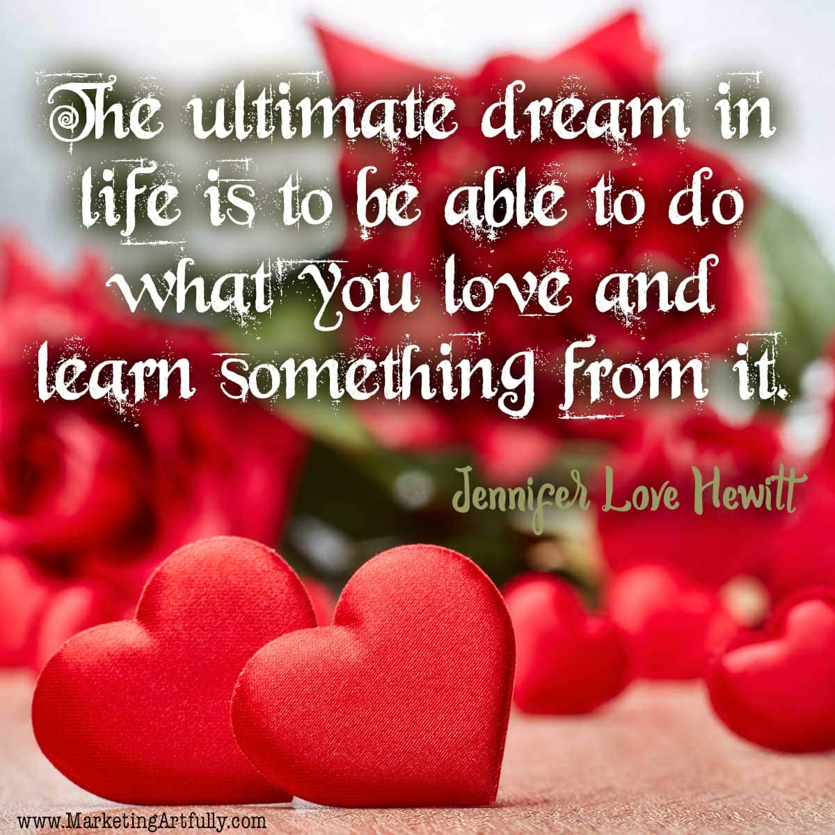 The ultimate dream in life is to be able to do what you love and learn something from it. Jennifer Love Hewitt