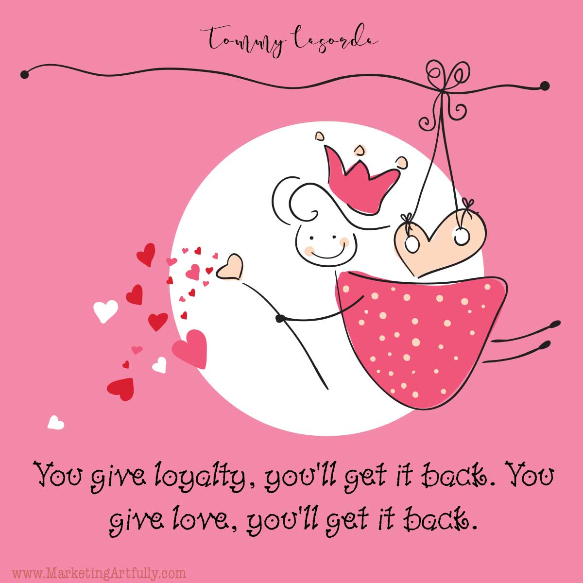 You give loyalty, you'll get it back. You give love, you'll get it back. Tommy Lasorda