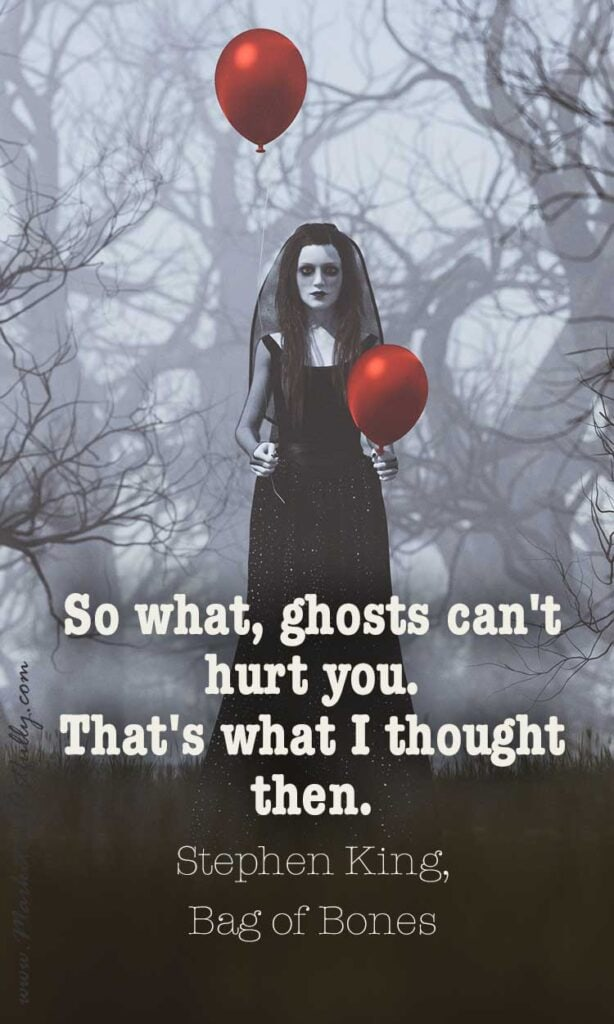 So what, ghosts can't hurt you. That's what I thought then.  ~ Stephen King, Bag of Bones