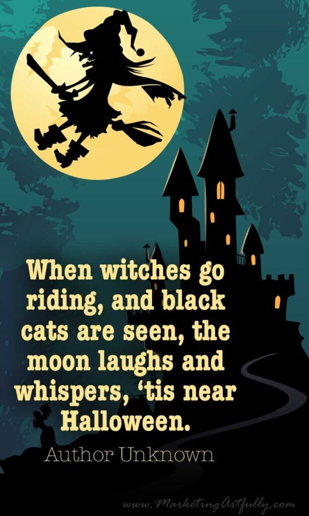 When witches go riding, and black cats are seen, the moon laughs and whispers, 'tis near Halloween.  ~ Author Unknown
