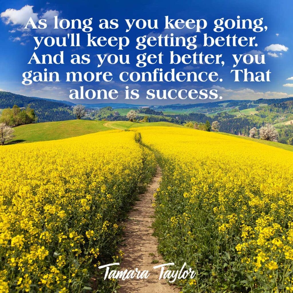 As long as you keep going, you'll keep getting better. And as you get better, you gain more confidence. That alone is success. Tamara Taylor