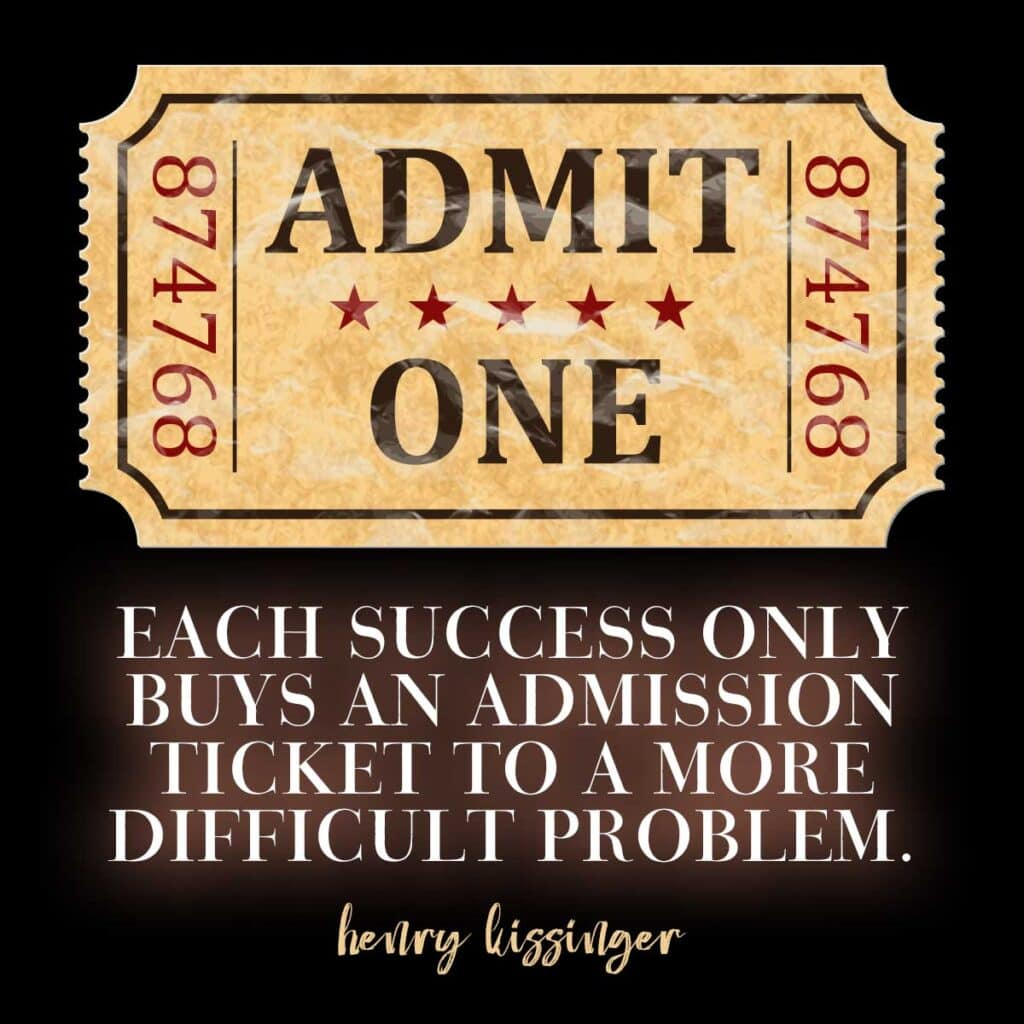 Each success only buys an admission ticket to a more difficult problem. Henry Kissinger