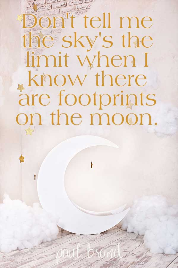 Don't tell me the sky's the limit when I know there are footprints on the moon. Paul Brandt