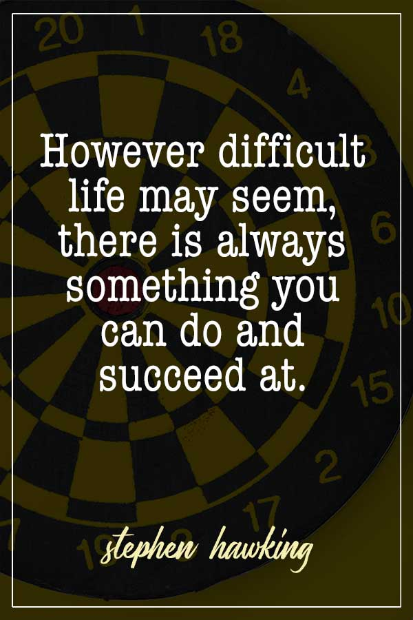However difficult life may seem, there is always something you can do and succeed at. Stephen Hawking
