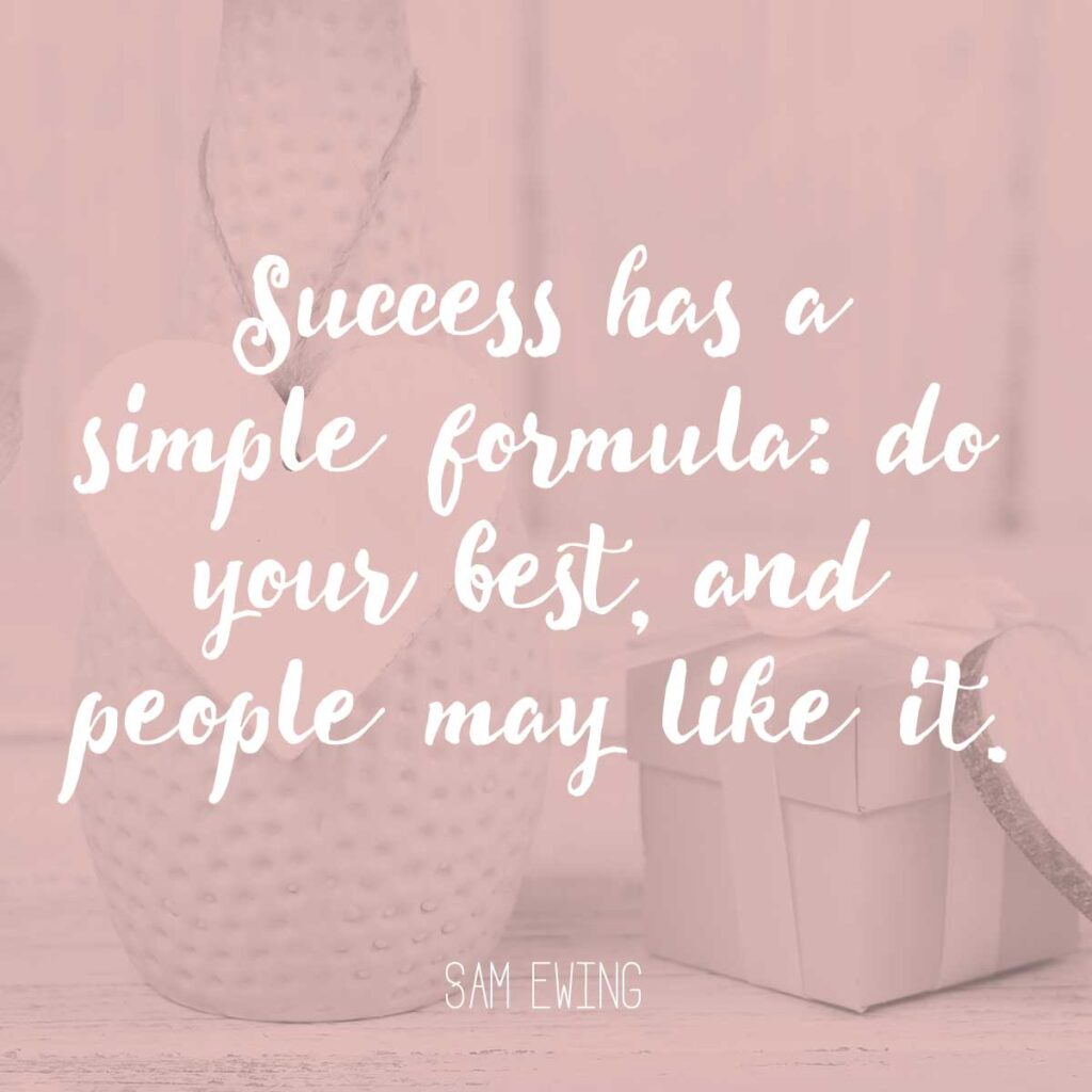 Success has a simple formula: do your best, and people may like it. Sam Ewing