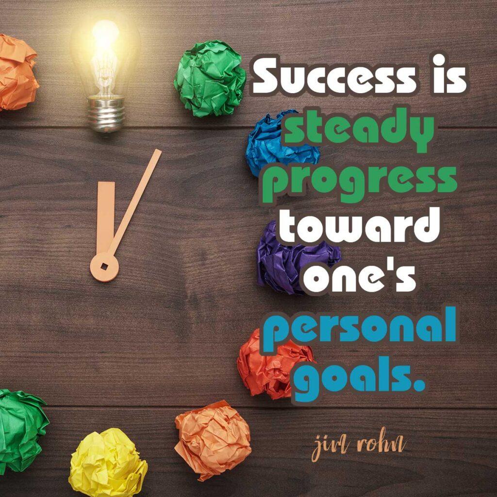 Success is steady progress toward one's personal goals. Jim Rohn