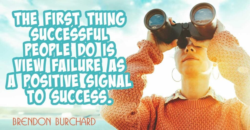 The first thing successful people do is view failure as a positive signal to success. Brendon Burchard