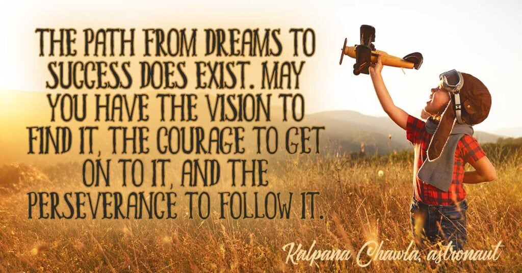 The path from dreams to success does exist. May you have the vision to find it, the courage to get on to it, and the perseverance to follow it. Kalpana Chawla